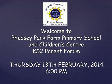 Welcome to Pheasey Park Farm Primary School and Children's Centre KS2 Parent Forum THURSDAY 13TH FEBRUARY, 2014 6:00 PM.