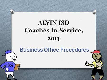 ALVIN ISD Coaches In-Service, 2013 Business Office Procedures.