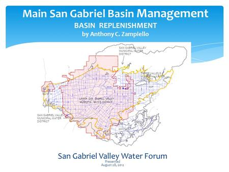 Main San Gabriel Basin Management BASIN REPLENISHMENT by Anthony C. Zampiello San Gabriel Valley Water Forum Presented August 28, 2012 SAN GABRIEL VALLEY.