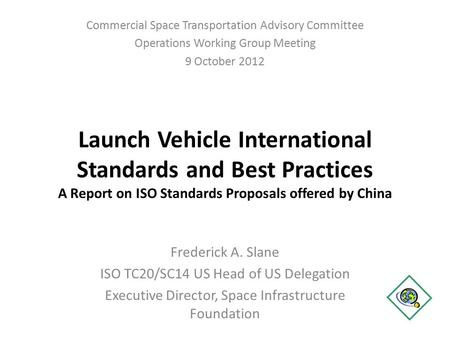 Launch Vehicle International Standards and Best Practices A Report on ISO Standards Proposals offered by China Frederick A. Slane ISO TC20/SC14 US Head.