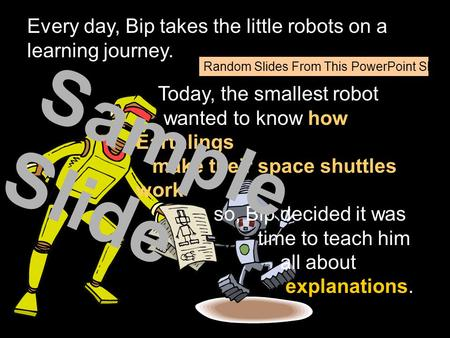 Every day, Bip takes the little robots on a learning journey. Today, the smallest robot wanted to know how Earthlings make their space shuttles work so,