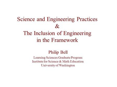 Science and Engineering Practices & The Inclusion of Engineering in the Framework Philip Bell Learning Sciences Graduate Program Institute for Science.