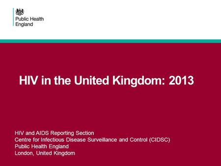 HIV in the United Kingdom: 2013 HIV and AIDS Reporting Section Centre for Infectious Disease Surveillance and Control (CIDSC) Public Health England London,