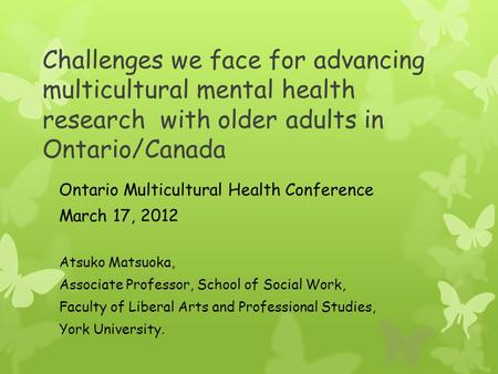 Challenges we face for advancing multicultural mental health research with older adults in Ontario/Canada Ontario Multicultural Health Conference March.
