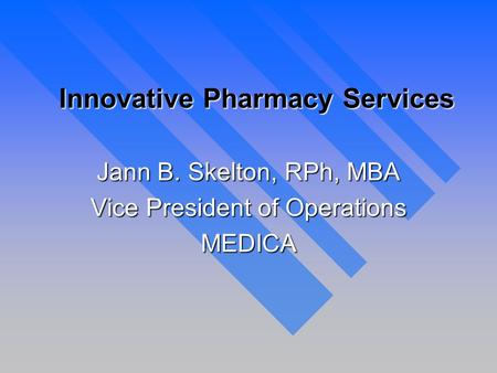 Innovative Pharmacy Services Jann B. Skelton, RPh, MBA Vice President of Operations MEDICA.