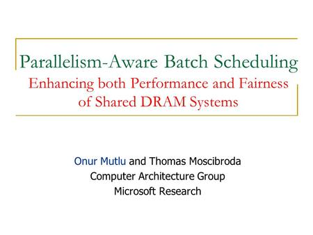 Parallelism-Aware Batch Scheduling Enhancing both Performance and Fairness of Shared DRAM Systems Onur Mutlu and Thomas Moscibroda Computer Architecture.