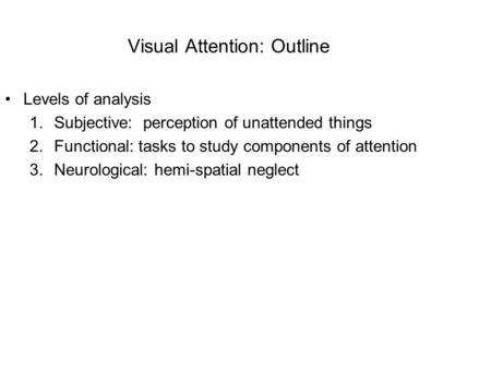Visual Attention: Outline Levels of analysis 1.Subjective: perception of unattended things 2.Functional: tasks to study components of attention 3.Neurological: