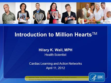 Hilary K. Wall, MPH Health Scientist Cardiac Learning and Action Networks April 11, 2012 Introduction to Million Hearts TM National Center for Chronic.