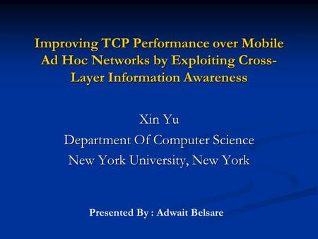Improving TCP Performance over Mobile Ad Hoc Networks by Exploiting Cross- Layer Information Awareness Xin Yu Department Of Computer Science New York University,