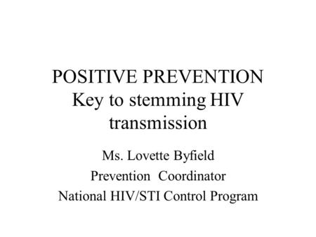POSITIVE PREVENTION Key to stemming HIV transmission Ms. Lovette Byfield Prevention Coordinator National HIV/STI Control Program.