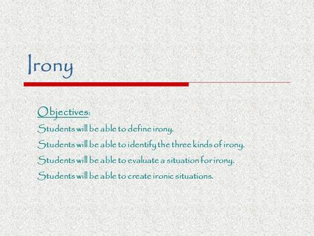 Irony Objectives : Students will be able to define irony. Students will be able to identify the three kinds of irony. Students will be able to evaluate.