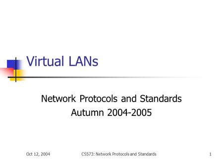 Oct 12, 2004CS573: Network Protocols and Standards1 Virtual LANs Network Protocols and Standards Autumn 2004-2005.