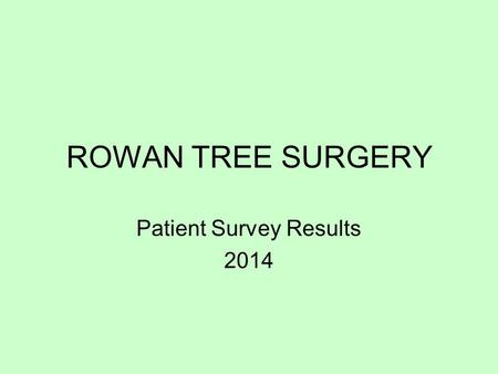 ROWAN TREE SURGERY Patient Survey Results 2014. 90% of respondents would recommend the surgery to a friend.