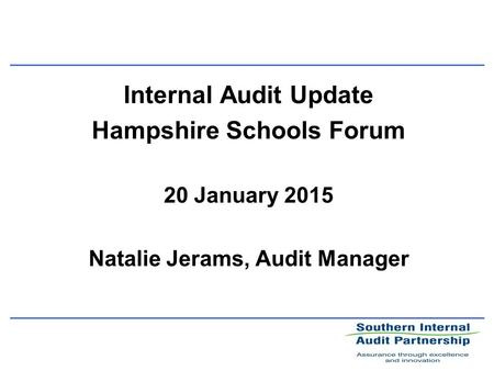 Internal Audit Update Hampshire Schools Forum 20 January 2015 Natalie Jerams, Audit Manager.