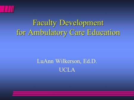 Faculty Development for Ambulatory Care Education LuAnn Wilkerson, Ed.D. UCLA.