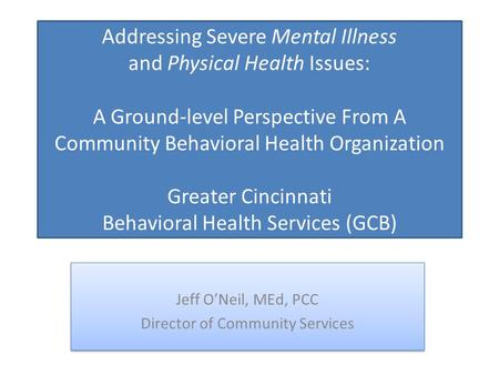 Addressing Severe Mental Illness and Physical Health Issues: A Ground-level Perspective From A Community Behavioral Health Organization Greater Cincinnati.