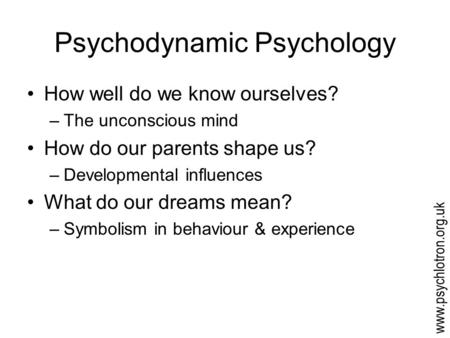Psychodynamic Psychology How well do we know ourselves? –The unconscious mind How do our parents shape us? –Developmental influences What do our dreams.