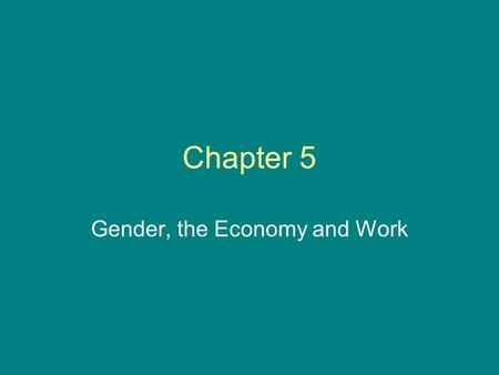 Chapter 5 Gender, the Economy and Work. Please Note: These slides are meant to help students think about the material. They are not meant to replace reading.