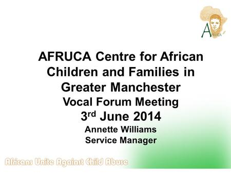 AFRUCA Centre for African Children and Families in Greater Manchester Vocal Forum Meeting 3 rd June 2014 Annette Williams Service Manager.