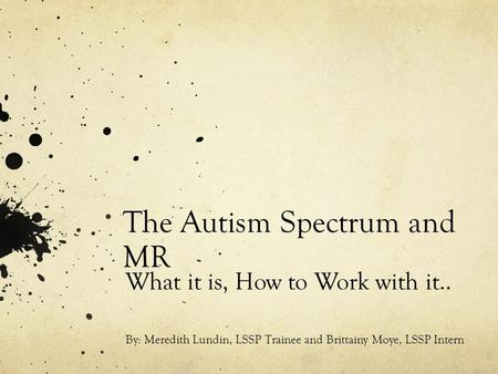 The Autism Spectrum and MR What it is, How to Work with it.. By: Meredith Lundin, LSSP Trainee and Brittainy Moye, LSSP Intern.
