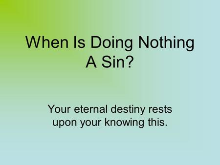 When Is Doing Nothing A Sin? Your eternal destiny rests upon your knowing this.