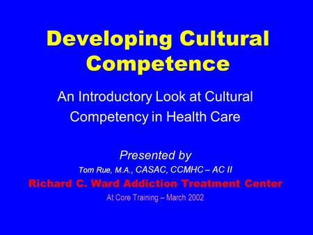 Developing Cultural Competence An Introductory Look at Cultural Competency in Health Care Presented by Tom Rue, M.A., CASAC, CCMHC – AC II Richard C.