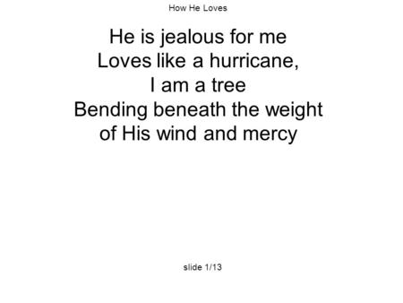 How He Loves He is jealous for me Loves like a hurricane, I am a tree Bending beneath the weight of His wind and mercy slide 1/13.