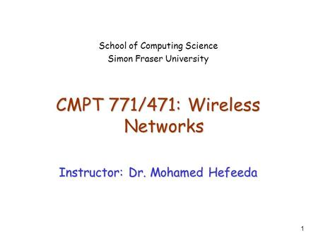 1 School of Computing Science Simon Fraser University CMPT 771/471: Wireless <strong>Networks</strong> Instructor: Dr. Mohamed Hefeeda.