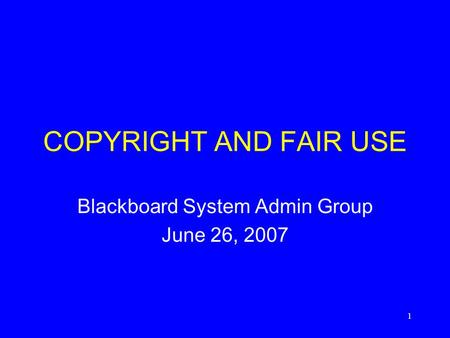 1 COPYRIGHT AND FAIR USE Blackboard System Admin Group June 26, 2007.