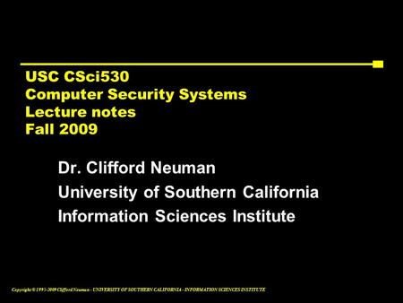 Copyright © 1995-2009 Clifford Neuman - UNIVERSITY OF SOUTHERN CALIFORNIA - INFORMATION SCIENCES INSTITUTE USC CSci530 Computer <strong>Security</strong> Systems Lecture.