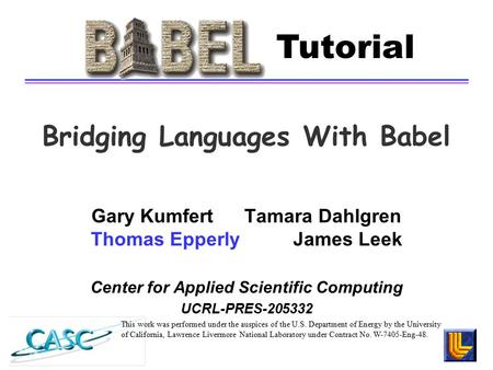 Bridging Languages With Babel Gary Kumfert Tamara Dahlgren Thomas Epperly James Leek Center <strong>for</strong> Applied Scientific Computing UCRL-PRES-205332 This work.