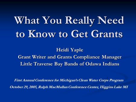 What You Really Need to Know to Get Grants Heidi Yaple Grant Writer and Grants Compliance Manager Little Traverse Bay Bands of Odawa Indians First Annual.