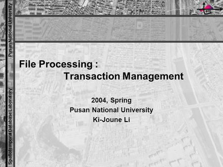 Em Spatiotemporal Database Laboratory Pusan National University File Processing : Transaction Management 2004, Spring Pusan National University Ki-Joune.