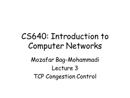 CS640: Introduction to Computer Networks Mozafar Bag-Mohammadi Lecture 3 TCP Congestion Control.