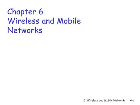 6: Wireless and <strong>Mobile</strong> <strong>Networks</strong> 6-1 Chapter 6 Wireless and <strong>Mobile</strong> <strong>Networks</strong>.