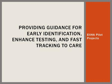 EIIHA Pilot Projects PROVIDING GUIDANCE FOR EARLY IDENTIFICATION, ENHANCE TESTING, AND FAST TRACKING TO CARE.