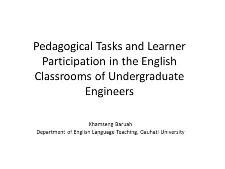 Pedagogical Tasks and Learner Participation in the English Classrooms of Undergraduate Engineers Khamseng Baruah Department of English Language Teaching,