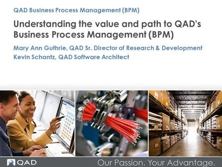 Understanding the value and path to QAD's Business Process Management (BPM) Mary Ann Guthrie, QAD Sr. Director of Research & Development Kevin Schantz,