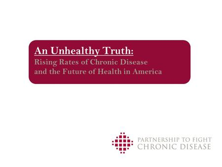 An Unhealthy Truth: Rising Rates of Chronic Disease and the Future of Health in America.