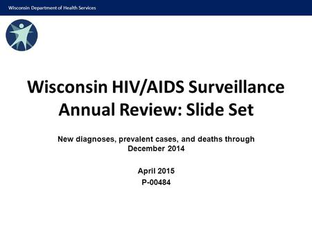Wisconsin HIV/AIDS Surveillance Annual Review: Slide Set New diagnoses, prevalent cases, and deaths through December 2014 April 2015 P-00484 Wisconsin.