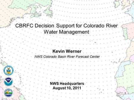 NWS Headquarters August 10, 2011 Kevin Werner NWS Colorado Basin River Forecast Center 1 CBRFC Decision Support for Colorado River Water Management.