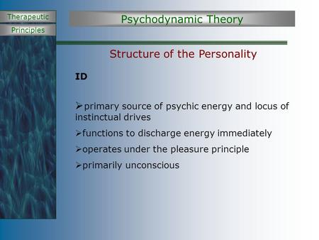 Principles Therapeutic Structure of the Personality ID  primary source of psychic energy and locus of instinctual drives  functions to discharge energy.