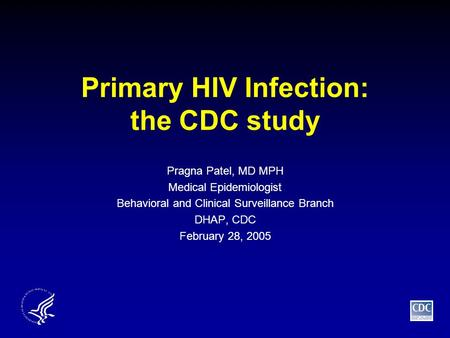 Primary HIV Infection: the CDC study Pragna Patel, MD MPH Medical Epidemiologist Behavioral and Clinical Surveillance Branch DHAP, CDC February 28, 2005.
