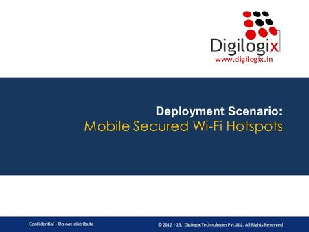 Deployment Scenario: Mobile Secured Wi-Fi Hotspots Confidential - Do not distribute © 2012 - 13. Digilogix Technologies Pvt. Ltd. All Rights Reserved.