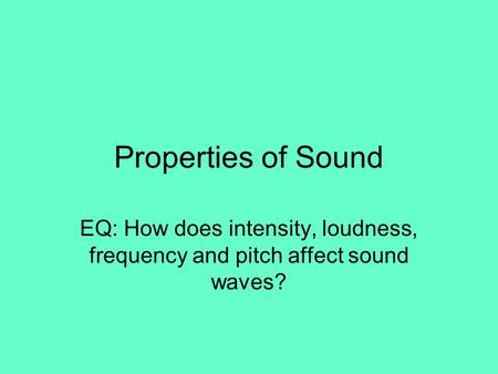 Properties of Sound EQ: How does intensity, loudness, frequency and pitch affect sound waves?
