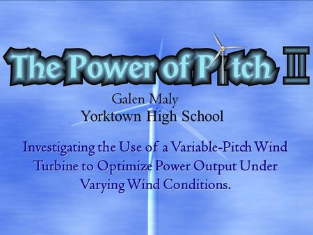Investigating the Use of a Variable-Pitch Wind Turbine to Optimize Power Output Under Varying Wind Conditions. Galen Maly Yorktown High School.