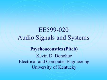 EE599-020 Audio Signals and Systems Psychoacoustics (Pitch) Kevin D. Donohue Electrical and Computer Engineering University of Kentucky.