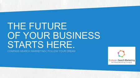 THE FUTURE OF YOUR BUSINESS STARTS HERE. COMPASS SEARCH MARKETING | FOLLOW YOUR DREAM.