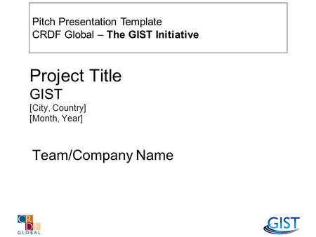 Project Title GIST [City, Country] [Month, Year] Team/Company Name Pitch Presentation Template CRDF Global – The GIST Initiative.