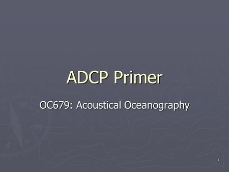1 ADCP Primer OC679: Acoustical Oceanography. 2 Outline ► Principles of Operation   The Doppler Effect The Doppler Effect   BroadBand Doppler Processing.